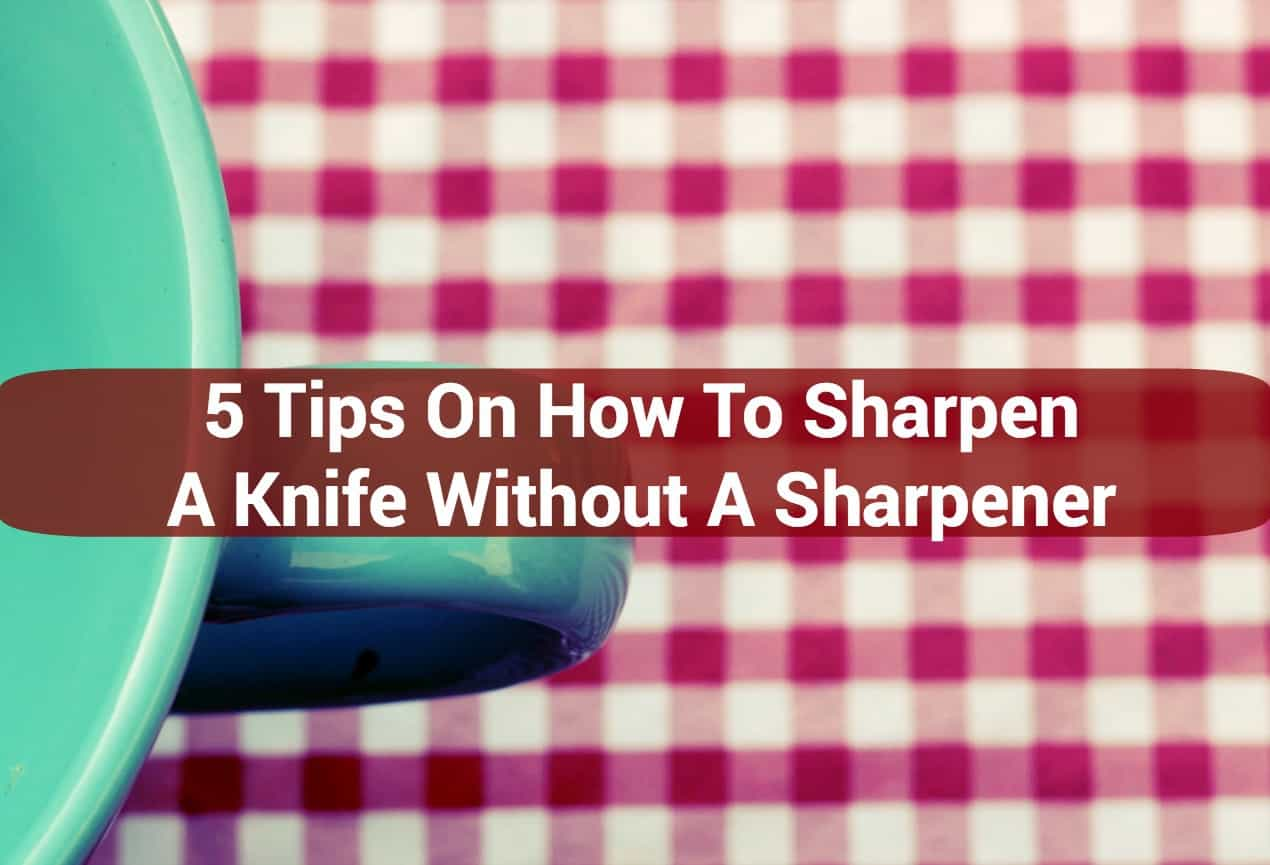 5 Tips On How To Sharpen A Knife Without A Sharpener